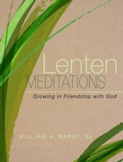 Lenten Meditations - Growing in Friendship with God ebook by William A. Barry, SJ
