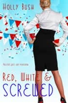 Red, White & Screwed ebook by Holly Bush