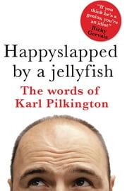 Happyslapped by a Jellyfish - The words of Karl Pilkington ebook by Karl Pilkington