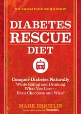 The Diabetes Rescue Diet - Conquer Diabetes Naturally While Eating and Drinking What You Love--Even Chocolate and Wine! ebook by Mark Bricklin