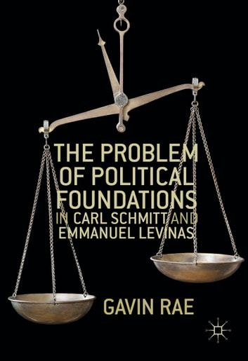The Problem of Political Foundations in Carl Schmitt and Emmanuel Levinas ebook by Gavin Rae
