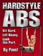 Hard Style Abs - Hit Hard. Lift Heavy. Look the Part ebook by Pavel Tsatsouline