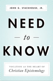Need to Know: Vocation as the Heart of Christian Epistemology ebook by John G. Stackhouse Jr.