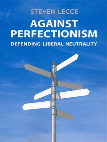 Against Perfectionism - Defending Liberal Neutrality ebook by Steven  Lecce