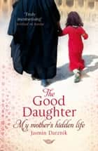 The Good Daughter - My Mother's Hidden Life ebook by Jasmin Darznik