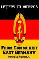 Letters To America From Communist East Germany ebook by Robert Grey Reynolds Jr