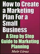 How to Create a Marketing Plan For a Small Business: A Step by Step Guide to Marketing Planning ebook by Meir Liraz