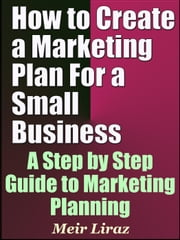 How to Create a Marketing Plan For a Small Business: A Step by Step Guide to Marketing Planning - Small Business Management ebook by Meir Liraz