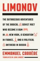 Limonov - The Outrageous Adventures of the Radical Soviet Poet Who Became a Bum in New York, a Sensation in France, and a Political Antihero in Russia ebook by Emmanuel Carrère, John Lambert