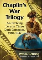 Chaplin's War Trilogy - An Evolving Lens in Three Dark Comedies, 1918-1947 eBook by Wes D. Gehring