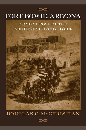 Fort Bowie, Arizona - Combat Post of the Southwest, 1858–1894 ebook by Douglas C. McChristian