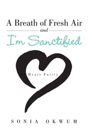 A Breath of Fresh Air and I'm Sanctified - Heart Purity ebook by Sonia Okwum