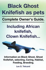 Black Ghost Knifefish as pets, Complete Owner's Guide. Incuding African knifefish, Clown Knifefish...Black Ghost, Ghost Knifefish, selecting, Caring, ebook by Tekcard, Les O