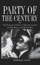Party of the Century - The Fabulous Story of Truman Capote and His Black and White Ball ebook by Deborah Davis