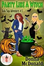 Party Like A Witch: Magic and Mayhem Universe - Baba Yaga Adventures, #3 ebook by Donna McDonald