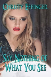 Say Nothing of What You See ebook by Christy Effinger