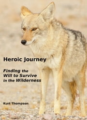Heroic Journey: Finding the Will to Survive in the Wilderness ebook by Kurt Thompson
