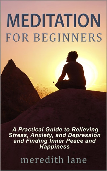 Meditation for Beginners: A Practical Guide to Relieving Stress, Anxiety, and Depression and Finding Inner Peace and Happiness by Meredith Lane ebook by Meredith Lane