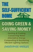 The Self-Sufficient Home - Going Green and Saving Money ebook by Christopher Nyerges