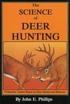 The Science of Deer Hunting - Productive Tactics Based on deer Senses and Behavior Book 2 ebook by John E. Phillips