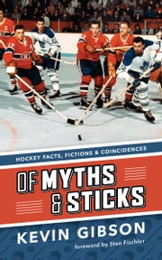 Of Myths and Sticks - Hockey Facts, Fictions and Coincidences ebook by Kevin  Gibson,Stan Fischler