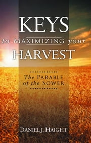 Keys to Maximizing Your Harvest - The Parable of the Sower ebook by Haight,Daniel J.