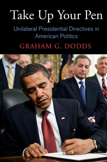 Take Up Your Pen - Unilateral Presidential Directives in American Politics ebook by Graham G. Dodds