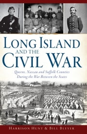 Long Island and the Civil War - Queens, Nassau and Suffolk Counties During the War Between the States ebook by Harrison Hunt,Bill Bleyer