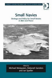 Small Navies - Strategy and Policy for Small Navies in War and Peace ebook by Dr Ian Speller,Professor Michael Mulqueen,Dr Deborah Sanders,Dr Tim Benbow,Professor Greg Kennedy,Dr Jon Robb-Webb