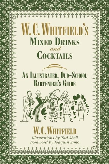 W. C. Whitfield's Mixed Drinks and Cocktails - An Illustrated, Old-School Bartender's Guide ebook by W. C. Whitfield