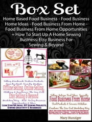 Box Set: Home Based Food Business - Food Business Home Ideas - Food Business From Home - Food Business From Home Opportunities+ How To Start Up A Home Sewing Business: Etsy Business For Sewing &Beyond - Box Set Lean Startup Passion Series ebook by Mary Hunziger