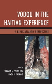 Vodou in the Haitian Experience - A Black Atlantic Perspective ebook by Celucien L. Joseph,Nixon S. Cleophat,Patrick Delices,Patricia Marie-Emmanuelle Donatien,Charlotte Hammond,Benjamin Hebblethwaite,Tammie Jenkins,Barbara Lewis,Ann E. Mazzocca,Bronwyn Mills,Mambo Vye Zo Komande LaMenfo DaGinen (Patricia D. Scheu),Michel Weber
