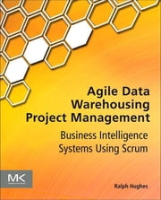 Agile Data Warehousing Project Management - Business Intelligence Systems Using Scrum ebook by Ralph Hughes