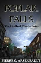Poplar Falls - The Death of Charlie Baker ebook by Pierre C Arseneault