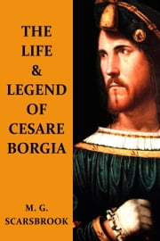 The Life & Legend Of Cesare Borgia ebook by M. G. Scarsbrook