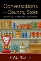 Conversations in a Country Store: Reminiscing on Maryland's Eastern Shore ebook by Hal Roth