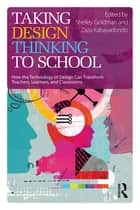 Taking Design Thinking to School - How the Technology of Design Can Transform Teachers, Learners, and Classrooms ebook by Shelley Goldman, Zaza Kabayadondo