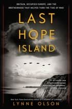 Last Hope Island - Britain, Occupied Europe, and the Brotherhood That Helped Turn the Tide of War ebook by Lynne Olson