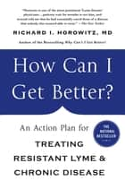 How Can I Get Better? - An Action Plan for Treating Resistant Lyme & Chronic Disease ebook by Richard Horowitz
