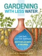 Gardening with Less Water - Low-Tech, Low-Cost Techniques; Use up to 90% Less Water in Your Garden ebook by David A. Bainbridge