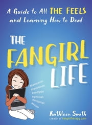 The Fangirl Life - A Guide to All the Feels and Learning How to Deal ebook by Kathleen Smith