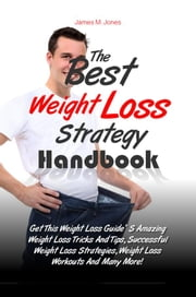 The Best Weight Loss Strategy Handbook - Get This Weight Loss Guide' S Amazing Weight Loss Tricks And Tips, Successful Weight Loss Strategies, Weight Loss Workouts And Many More! ebook by James M. Jones
