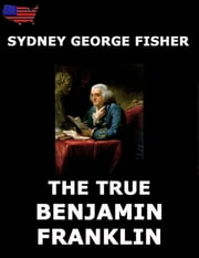 The True Benjamin Franklin - Fully Illustrated Edition ebook by Sydney George Fisher