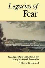 The Legacies of Fear - Law and Politics in Quebec in the Era of the French Revolution ebook by F. Murray Greenwood