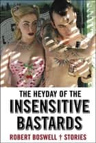 The Heyday of the Insensitive Bastards - Stories ebook by Robert Boswell