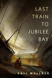 Last Train to Jubilee Bay - A Tor.Com Original ebook by Kali Wallace