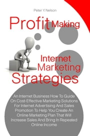 Profit Making Internet Marketing Strategies - An Internet Business How To Guide On Cost-Effective Marketing Solutions For Internet Advertising And Sales Promotion To Help You Create An Online Marketing Plan That Will Increase Sales And Bring In Repeated Online Income ebook by Peter Y. Nelson
