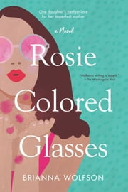Rosie Colored Glasses - A Novel ebook by Brianna Wolfson