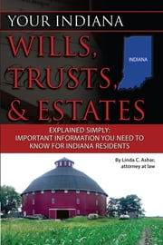 Your Indiana Wills, Trusts & Estates Explained Simply: Important Information You Need to Know for Indiana Residents ebook by Linda Ashar