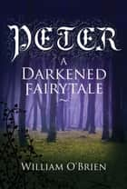 Peter: A Darkened Fairytale - Peter: A Darkened Fairytale, #1 ebook by William O'Brien